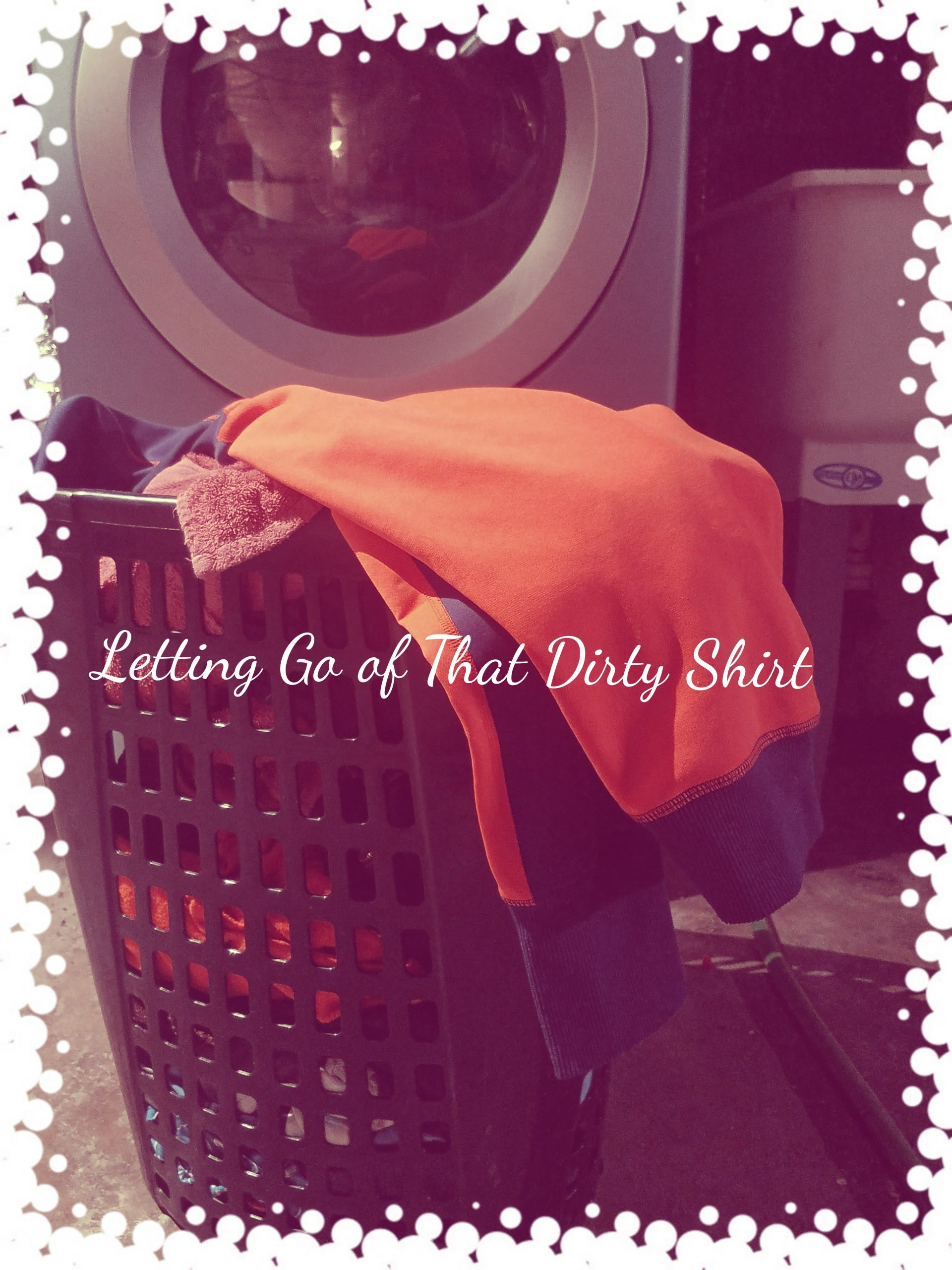 "Letting Go of That ""Dirty Shirt"""