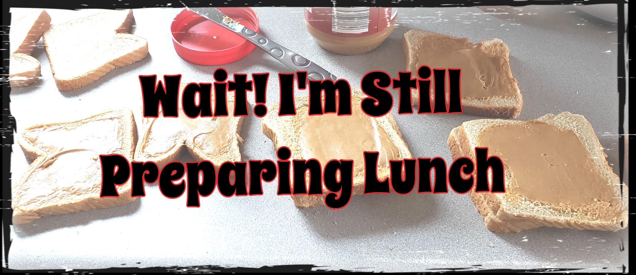 Wait! I'm Still Preparing Lunch